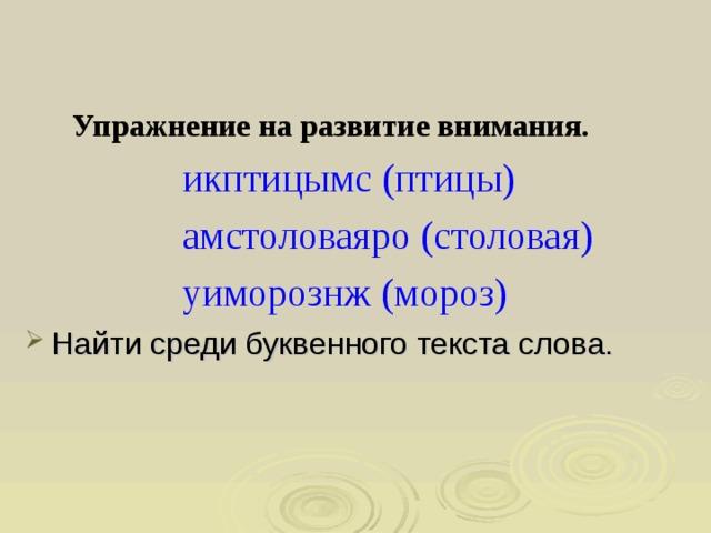 Упражнение на развитие внимания.  икптицымс(птицы)  амстоловаяро (столовая)  уиморознж(мороз)