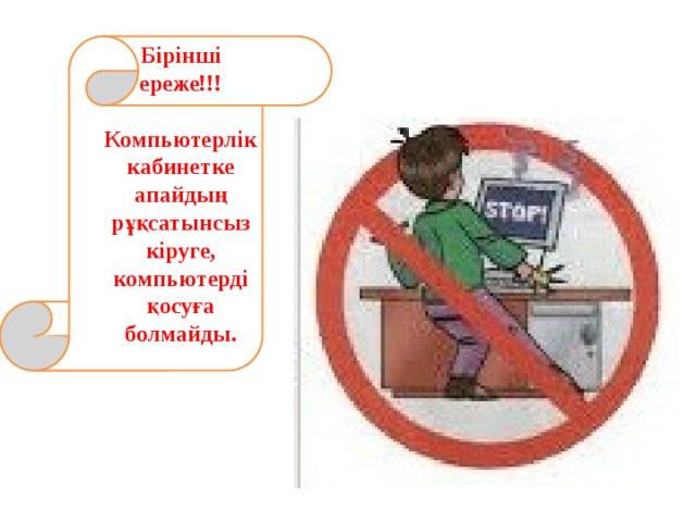 Бірінші ереже!!!  Компьютерлік кабинетке апайдың рұқсатынсыз кіруге, компьютерді қосуға болмайды.