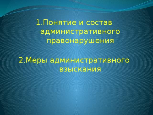 1.Понятие и состав административного правонарушения   2.Меры административного взыскания