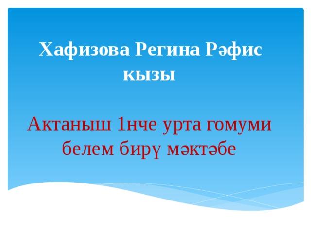 Хафизова Регина Рәфис кызы Актаныш 1нче урта гомуми белем бирү мәктәбе