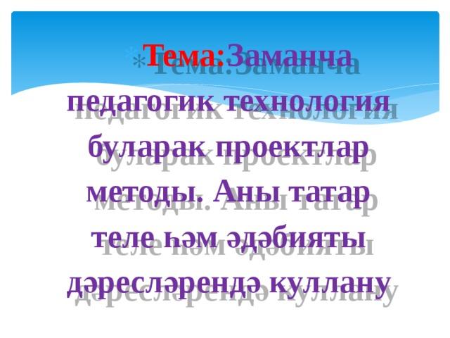 Тема: Заманча педагогик технология буларак проектлар методы. Аны татар теле һәм әдәбияты дәресләрендә куллану