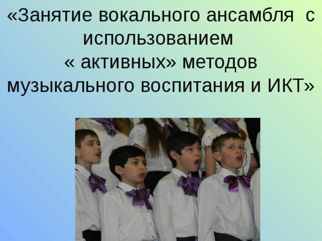 «Занятие вокального ансамбля с использованием « активных» методов музыкального воспитания и ИКТ»