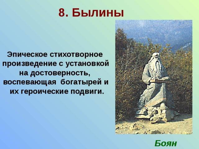 8. Былины Эпическое стихотворное произведение с установкой на достоверность, воспевающая богатырей и  их героические подвиги. Боян