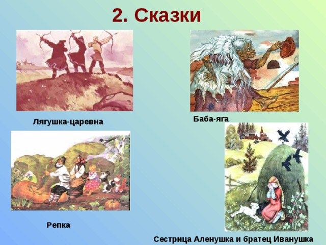 2. Сказки Баба-яга Лягушка-царевна Репка Сестрица Аленушка и братец Иванушка
