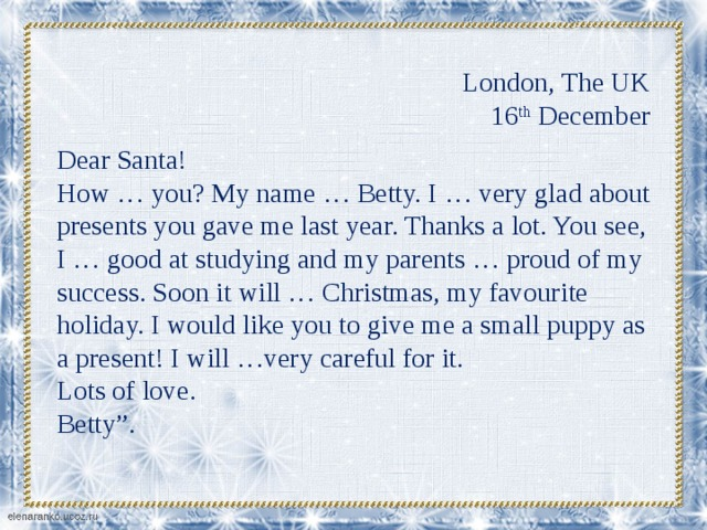 "London, The UK  16 th December Dear Santa! How … you? My name … Betty. I … very glad about presents you gave me last year. Thanks a lot. You see, I … good at studying and my parents … proud of my success. Soon it will … Christmas, my favourite holiday. I would like you to give me a small puppy as a present! I will …very careful for it. Lots of love. Betty""."