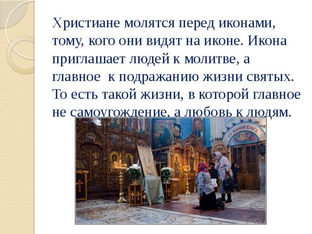 Христиане молятся перед иконами, тому, кого они видят на иконе. Икона приглашает людей к молитве, а главное к подражанию жизни святых. То есть такой жизни, в которой главное не самоугождение, а любовь к людям.