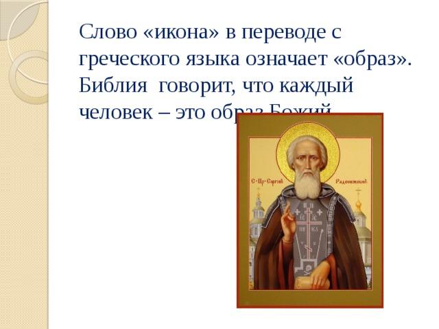 Слово «икона» в переводе с греческого языка означает «образ». Библия говорит, что каждый человек – это образ Божий.