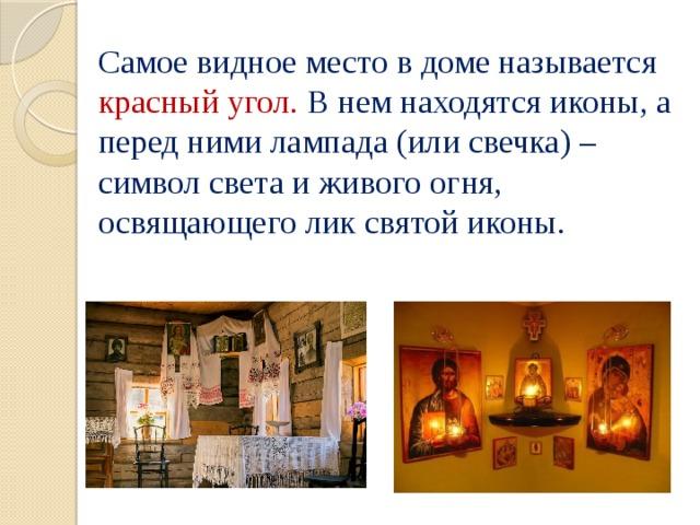 Самое видное место в доме называется красный угол. В нем находятся иконы, а перед ними лампада (или свечка) – символ света и живого огня, освящающего лик святой иконы.