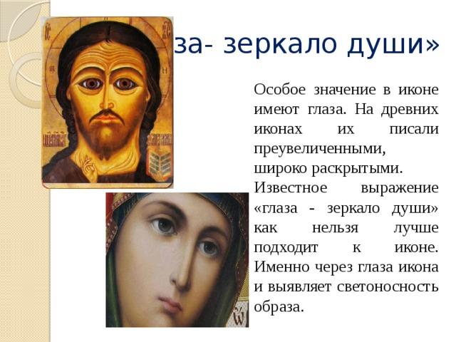 «Глаза- зеркало души» Особое значение в иконе имеют глаза. На древних иконах их писали преувеличенными, широко раскрытыми. Известное выражение «глаза - зеркало души» как нельзя лучше подходит к иконе. Именно через глаза икона и выявляет светоносность образа.