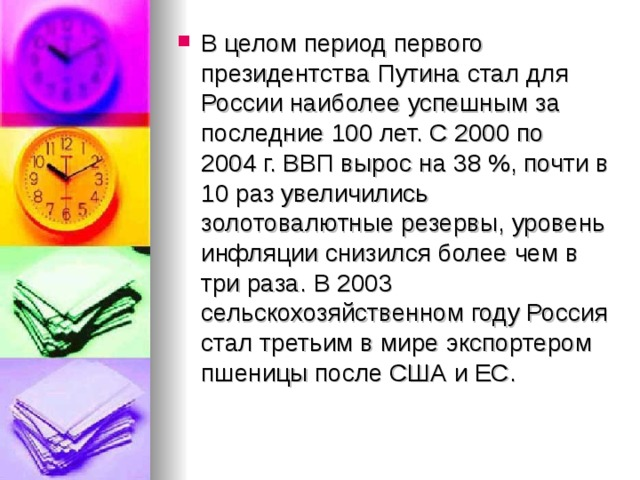 В целом период первого президентства Путина стал для России наиболее успешным за последние 100 лет. С 2000 по 2004г. ВВП вырос на 38%, почти в 10 раз увеличились золотовалютные резервы, уровень инфляции снизился более чем в три раза. В 2003 сельскохозяйственном году Россия стал третьим в мире экспортером пшеницы после США и ЕС.