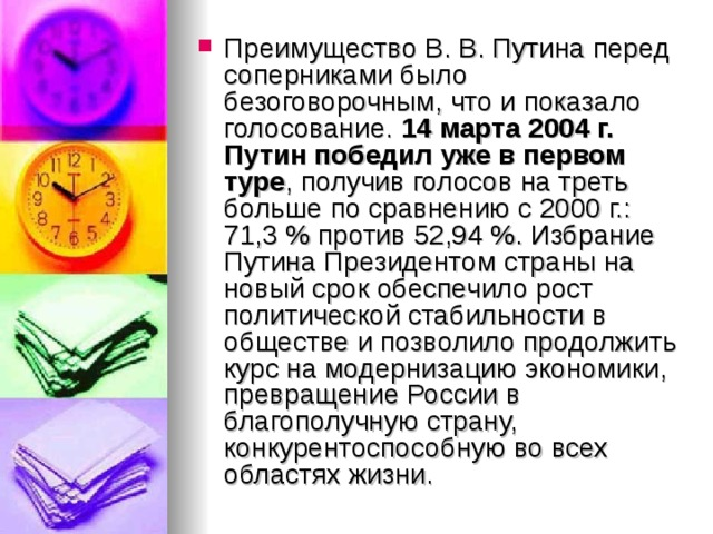 Преимущество В. В. Путина перед соперниками было безоговорочным, что и показало голосование. 14 марта 2004г. Путин победил уже в первом туре , получив голосов на треть больше по сравнению с 2000г.: 71,3% против 52,94%. Избрание Путина Президентом страны на новый срок обеспечило рост политической стабильности в обществе и позволило продолжить курс на модернизацию экономики, превращение России в благополучную страну, конкурентоспособную во всех областях жизни.
