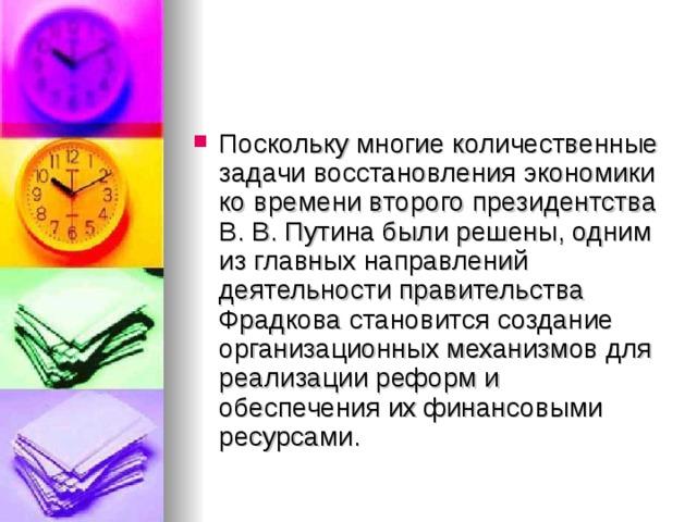 Поскольку многие количественные задачи восстановления экономики ко времени второго президентства В. В. Путина были решены, одним из главных направлений деятельности правительства Фрадкова становится создание организационных механизмов для реализации реформ и обеспечения их финансовыми ресурсами.