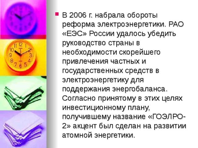 В 2006г. набрала обороты реформа электроэнергетики. РАО «ЕЭС» России удалось убедить руководство страны в необходимости скорейшего привлечения частных и государственных средств в электроэнергетику для поддержания энергобаланса. Согласно принятому в этих целях инвестиционному плану, получившему название «ГОЭЛРО-2» акцент был сделан на развитии атомной энергетики.