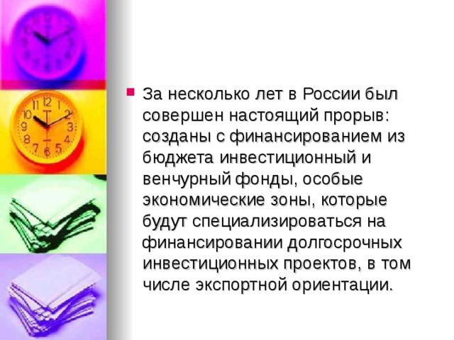 За несколько лет в России был совершен настоящий прорыв: созданы с финансированием из бюджета инвестиционный и венчурный фонды, особые экономические зоны, которые будут специализироваться на финансировании долгосрочных инвестиционных проектов, в том числе экспортной ориентации.