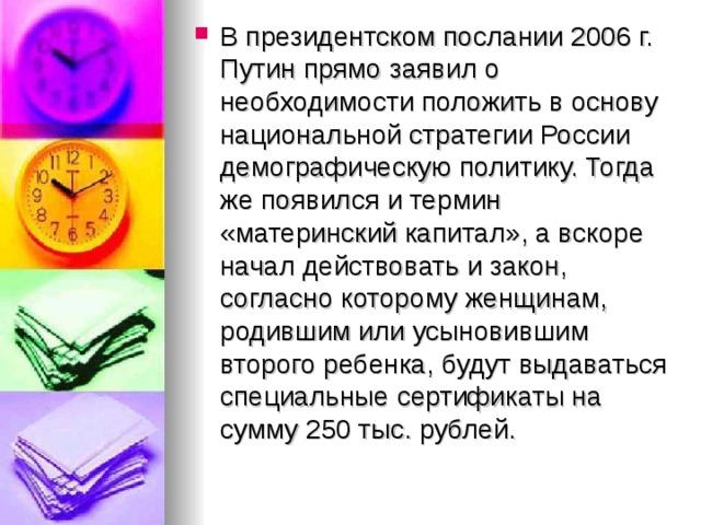 В президентском послании 2006г. Путин прямо заявил о необходимости положить в основу национальной стратегии России демографическую политику. Тогда же появился и термин «материнский капитал», а вскоре начал действовать и закон, согласно которому женщинам, родившим или усыновившим второго ребенка, будут выдаваться специальные сертификаты на сумму 250тыс. рублей.