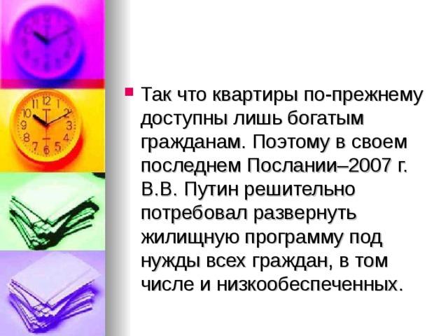 Так что квартиры по-прежнему доступны лишь богатым гражданам. Поэтому в своем последнем Послании–2007г. В.В. Путин решительно потребовал развернуть жилищную программу под нужды всех граждан, в том числе и низкообеспеченных.