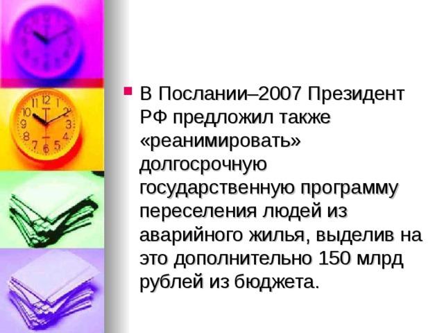 В Послании–2007 Президент РФ предложил также «реанимировать» долгосрочную государственную программу переселения людей из аварийного жилья, выделив на это дополнительно 150млрд рублей из бюджета.