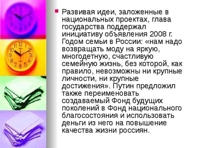 Развивая идеи, заложенные в национальных проектах, глава государства поддержал инициативу объявления 2008г. Годом семьи в России: «нам надо возвращать моду на яркую, многодетную, счастливую семейную жизнь, без которой, как правило, невозможны ни крупные личности, ни крупные достижения». Путин предложил также переименовать создаваемый Фонд будущих поколений в Фонд национального благосостояния и использовать деньги из него на повышение качества жизни россиян.
