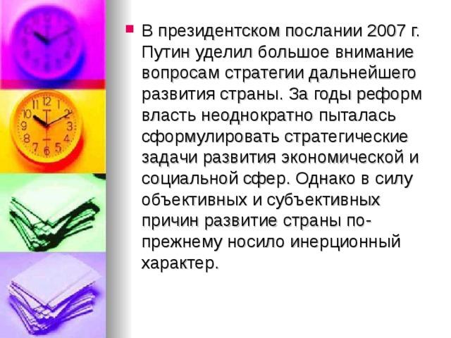 В президентском послании 2007г. Путин уделил большое внимание вопросам стратегии дальнейшего развития страны. За годы реформ власть неоднократно пыталась сформулировать стратегические задачи развития экономической и социальной сфер. Однако в силу объективных и субъективных причин развитие страны по-прежнему носило инерционный характер.