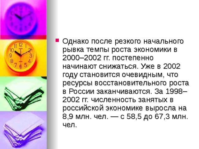 Однако после резкого начального рывка темпы роста экономики в 2000–2002гг. постепенно начинают снижаться. Уже в 2002 году становится очевидным, что ресурсы восстановительного роста в России заканчиваются. За 1998–2002гг. численность занятых в российской экономике выросла на 8,9млн. чел.— с 58,5 до 67,3млн. чел.