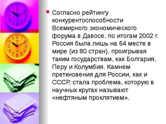 Согласно рейтингу конкурентоспособности Всемирного экономического форума в Давосе, по итогам 2002г. Россия была лишь на 64 месте в мире (из 80 стран), проигрывая таким государствам, как Болгария, Перу и Колумбия. Камнем преткновения для России, как и СССР, стала проблема, которую в научных кругах называют «нефтяным проклятием».