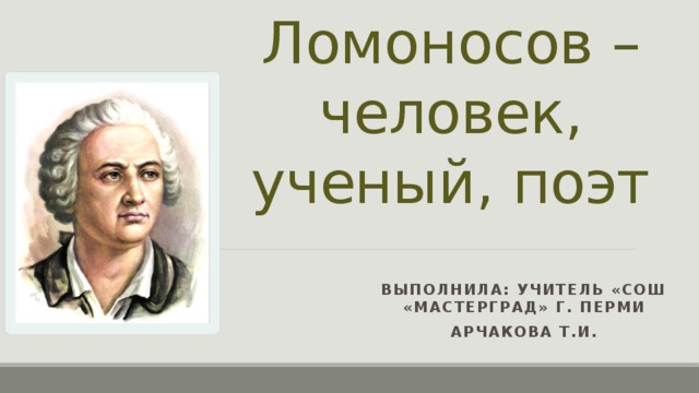 М. В. Ломоносов – человек, ученый, поэт Выполнила: учитель «СОШ «Мастерград» г. Перми Арчакова Т.И.