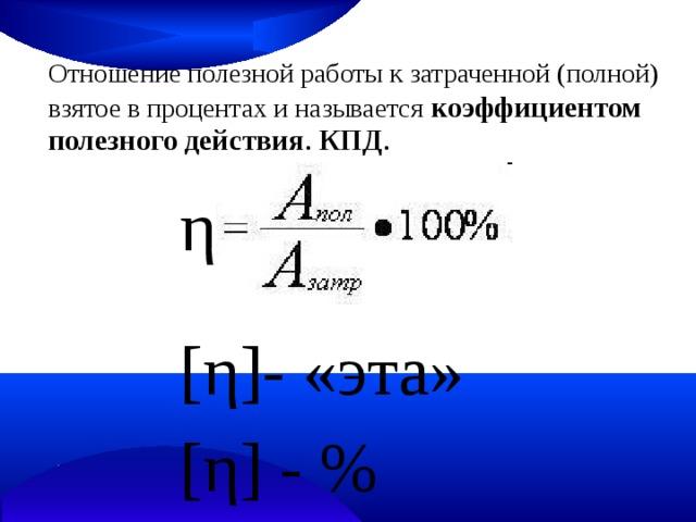 Отношение полезной работы к затраченной (полной) взятое в процентах и называется  коэффициентом полезного действия . КПД .  η [ η ] - «эта» [ η ] - %