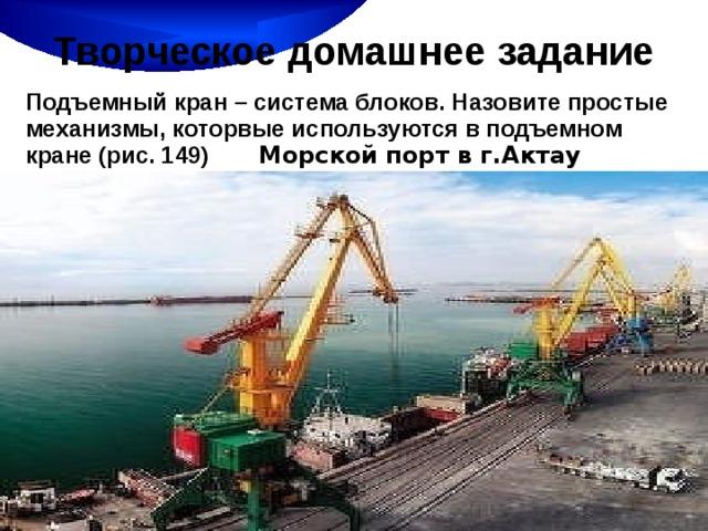 Творческое домашнее задание Подъемный кран – система блоков. Назовите простые механизмы, которвые используются в подъемном кране (рис. 149) Морской порт в г.Актау