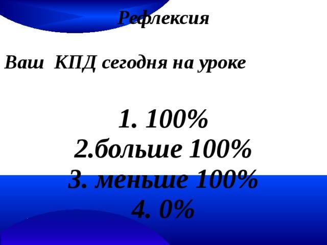 Рефлексия  Ваш КПД сегодня на уроке  1. 100% 2.больше 100% 3. меньше 100% 4. 0%