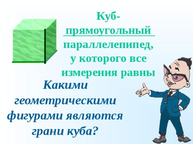 Куб-прямоугольный параллелепипед, у которого все измерения равны Какими геометрическими фигурами являются грани куба?