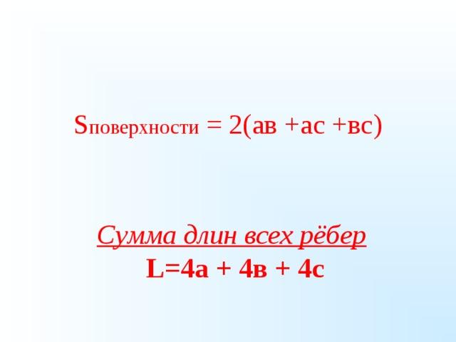 S поверхности = 2(ав +ас +вс)    Сумма длин всех рёбер  L=4 а + 4в + 4с 14