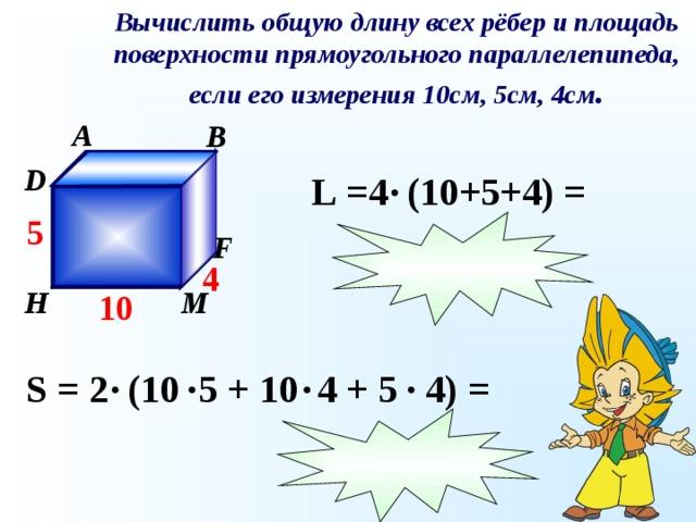 Вычислить общую длину всех рёбер и площадь поверхности прямоугольного параллелепипеда, если его измерения 10см, 5см, 4см . A B C D L  =4 (10 + 5 +4 ) = 5 К F 4 М H 10 S  =  2 (10 5 + 10 4 + 5 4) =