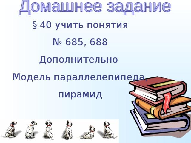 § 40 учить понятия № 685, 688 Дополнительно Модель параллелепипеда, пирамид