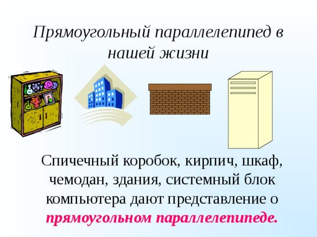 Прямоугольный параллелепипед в нашей жизни Спичечный коробок, кирпич, шкаф, чемодан, здания, системный блок компьютера дают представление о прямоугольном параллелепипеде.