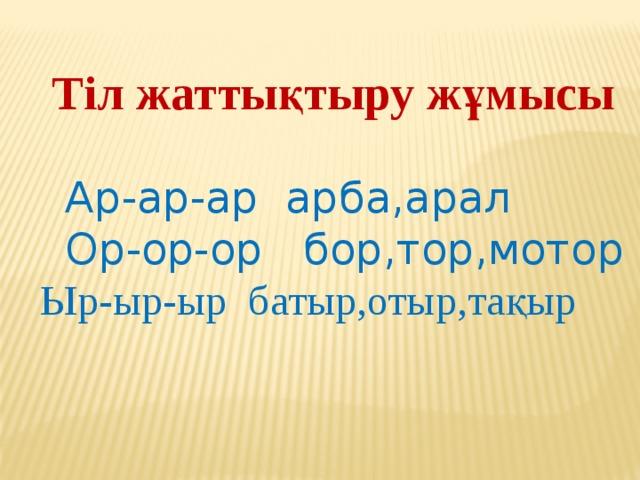 Тіл жаттықтыру жұмысы  Ар-ар-ар арба,арал  Ор-ор-ор бор,тор,мотор  Ыр-ыр-ыр батыр,отыр,тақыр