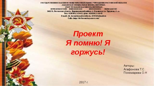 ГОСУДАРСТВЕННОЕ КАЗЕННОЕ ОБЩЕОБРАЗОВАТЕЛЬНОЕ УЧРЕЖДЕНИЕ РОСТОВСКОЙ ОБЛАСТИ «КАЗАНСКАЯ СПЕЦИАЛЬНАЯ ШКОЛА-ИНТЕРНАТ»  (ГКОУ РО КАЗАНСКАЯ ШКОЛА-ИНТЕРНАТ) ОГРН 1026100771388 ИНН 6105001556  КПП 610501001  ОКПО 51587082 346170, Ростовская область, Верхнедонской район, ст. Казанская ул. Трудовая, 6 «а» Тел.: 8(86364) 3-14-62, факс: 8(86364) 3-14-62 E-mail: ski_kazanskaya@rostobr.ru , 1222112@mail.ru Сайт: http://ski-kazanskaya.ucoz.com/  Проект Я помню! Я горжусь! Авторы: Агафонова Т.С. Пономарева О.Н 2017 г.
