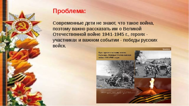 Проблема: Современные дети не знают, что такое война, поэтому важно рассказать им о Великой Отечественной войне 1941-1945 г., героях - участниках и важном событии - победы русских войск.