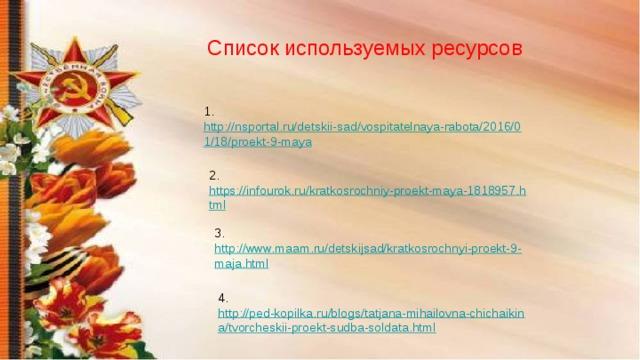 Список используемых ресурсов 1. http://nsportal.ru/detskii-sad/vospitatelnaya-rabota/2016/01/18/proekt-9-maya  2. https://infourok.ru/kratkosrochniy-proekt-maya-1818957.html  3. http://www.maam.ru/detskijsad/kratkosrochnyi-proekt-9-maja.html  4. http://ped-kopilka.ru/blogs/tatjana-mihailovna-chichaikina/tvorcheskii-proekt-sudba-soldata.html