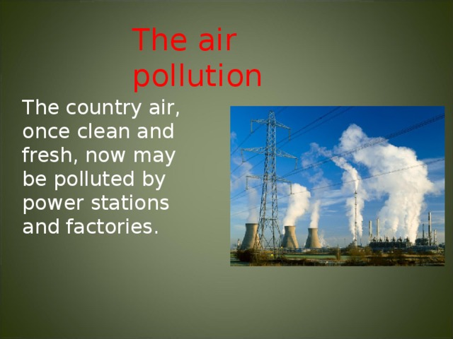 The air pollution The country air, once clean and fresh, now may be polluted by power stations and factories.