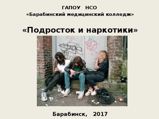ГАПОУ НСО «Барабинский медицинский колледж»  «Подросток и наркотики»           Барабинск, 2017