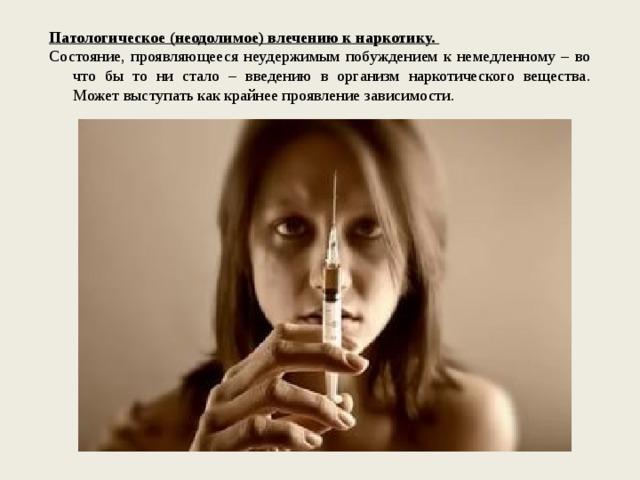 Патологическое (неодолимое) влечению к наркотику. Состояние, проявляющееся неудержимым побуждением к немедленному – во что бы то ни стало – введению в организм наркотического вещества. Может выступать как крайнее проявление зависимости.