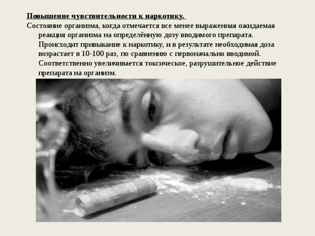 Повышение чувствительности к наркотику. Состояние организма, когда отмечается все менее выраженная ожидаемая реакция организма на определённую дозу вводимого препарата. Происходит привыкание к наркотику, и в результате необходимая доза возрастает в 10-100 раз, по сравнению с первоначально вводимой. Соответственно увеличивается токсическое, разрушительное действие препарата на организм.