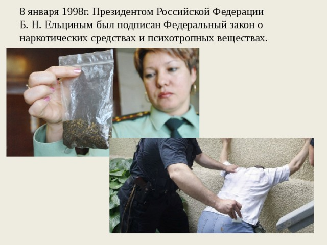 8 января 1998г. Президентом Российской Федерации  Б. Н. Ельциным был подписан Федеральный закон о наркотических средствах и психотропных веществах.