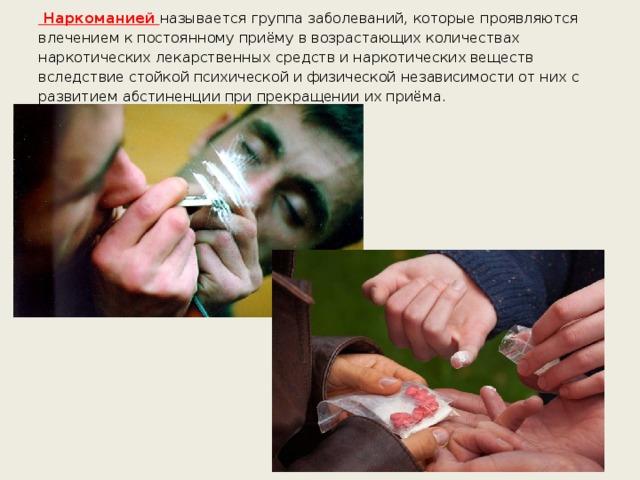 Наркоманией называется группа заболеваний, которые проявляются влечением к постоянному приёму в возрастающих количествах наркотических лекарственных средств и наркотических веществ вследствие стойкой психической и физической независимости от них с развитием абстиненции при прекращении их приёма.