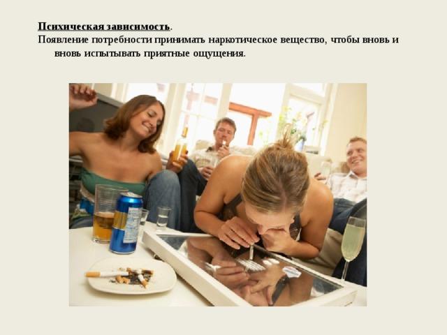 Психическая зависимость . Появление потребности принимать наркотическое вещество, чтобы вновь и вновь испытывать приятные ощущения.
