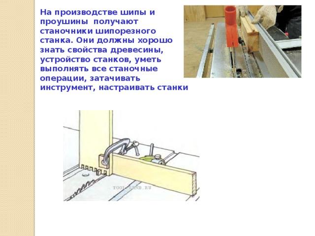 На производстве шипы и проушины получают станочники шипорезного станка. Они должны хорошо знать свойства древесины, устройство станков, уметь выполнять все станочные операции, затачивать инструмент, настраивать станки