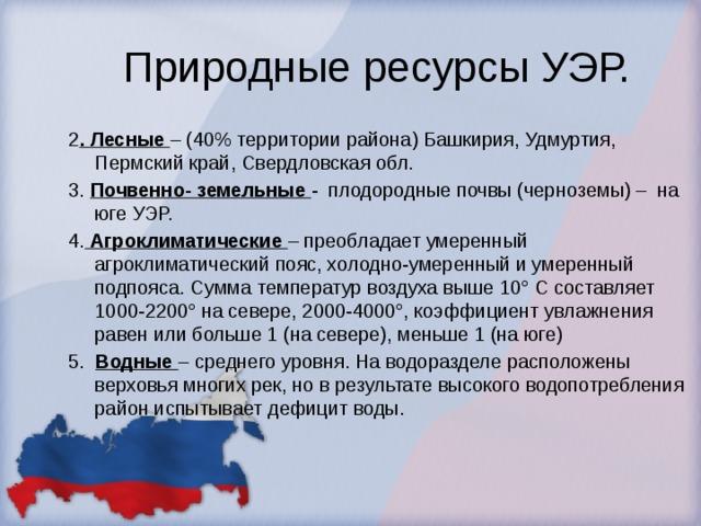 Природные ресурсы УЭР. 2 . Лесные – (40% территории района) Башкирия, Удмуртия, Пермский край, Свердловская обл. 3. Почвенно- земельные - плодородные почвы (черноземы) – на юге УЭР. 4.  Агроклиматические  – преобладает умеренный агроклиматический пояс, холодно-умеренный и умеренный подпояса. Сумма температур воздуха выше 10° С составляет 1000-2200° на севере, 2000-4000°, коэффициент увлажнения равен или больше 1 (на севере), меньше 1 (на юге) 5. Водные – среднего уровня. На водоразделе расположены верховья многих рек, но в результате высокого водопотребления район испытывает дефицит воды.