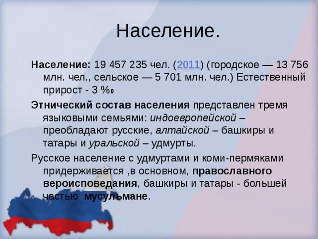 Население. Население: 19 457 235 чел. ( 2011 ) (городское — 13 756 млн. чел., сельское — 5 701 млн. чел.) Естественный прирост - 3 % 0 Этнический состав населения представлен тремя языковыми семьями: индоевропейской – преобладают русские, алтайской – башкиры и татары и уральской – удмурты. Русское население с удмуртами и коми-пермяками придерживается ,в основном, православного вероисповедания , башкиры и татары - большей частью мусульмане .