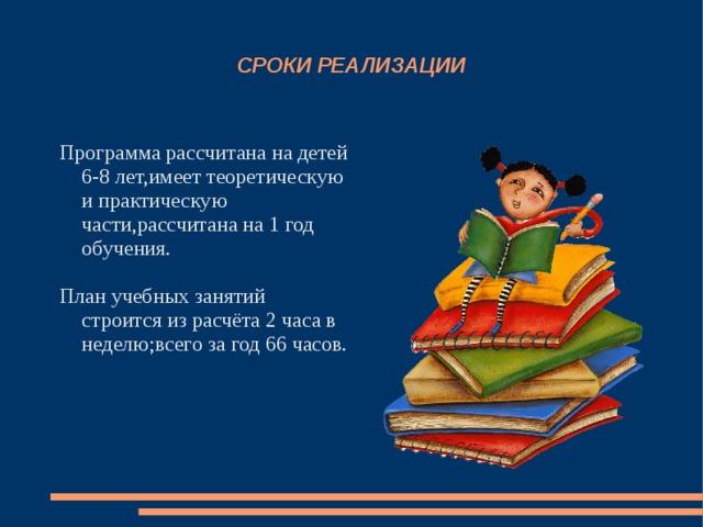 СРОКИ РЕАЛИЗАЦИИ Программа рассчитана на детей 6-8 лет,имеет теоретическую и практическую части,рассчитана на 1 год обучения. План учебных занятий строится из расчёта 2 часа в неделю;всего за год 66 часов.
