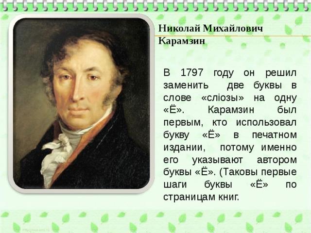 Николай Михайлович Карамзин В 1797 году он решил заменить две буквы в слове «слiозы» на одну «Ё». Карамзин был первым, кто использовал букву «Ё» в печатном издании, потому именно его указывают автором буквы «Ё». (Таковы первые шаги буквы «Ё» по страницам книг.